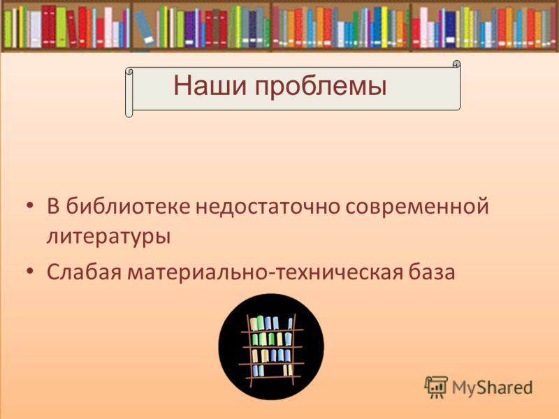 В библиотеке недостаточно современной литературы Слабая материально-техническая база Наши проблемы