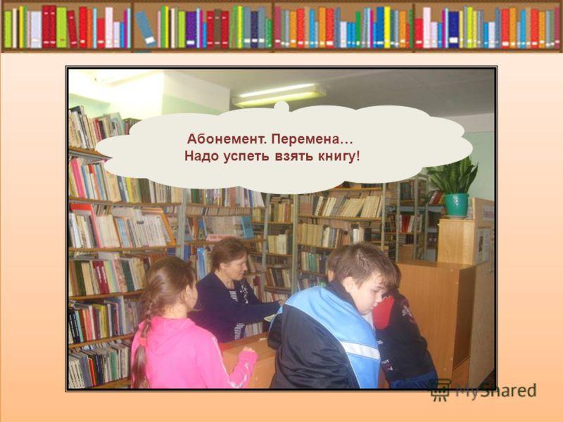 Абонемент. Перемена… Надо успеть взять книгу!