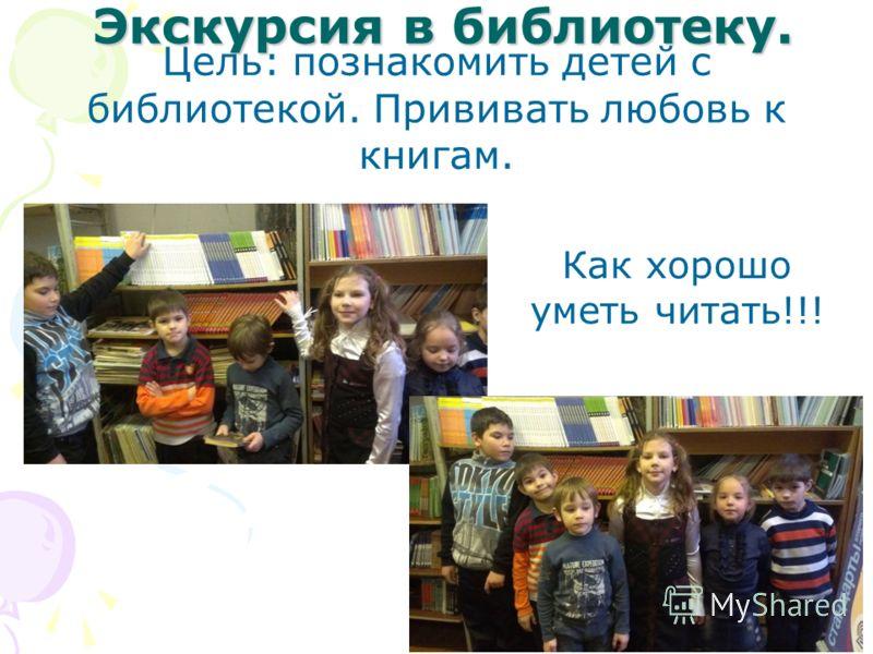 Экскурсия в библиотеку. Цель: познакомить детей с библиотекой. Прививать любовь к книгам. Как хорошо уметь читать!!!