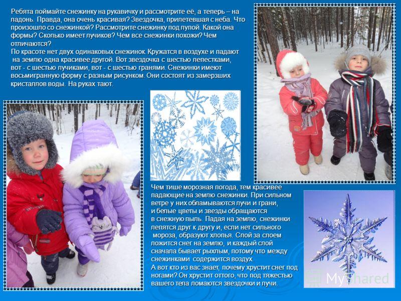 Ребята поймайте снежинку на рукавичку и рассмотрите её, а теперь – на ладонь. Правда, она очень красивая? Звездочка, прилетевшая с неба. Что произошло со снежинкой? Рассмотрите снежинку под лупой. Какой она формы? Сколько имеет лучиков? Чем все снежи