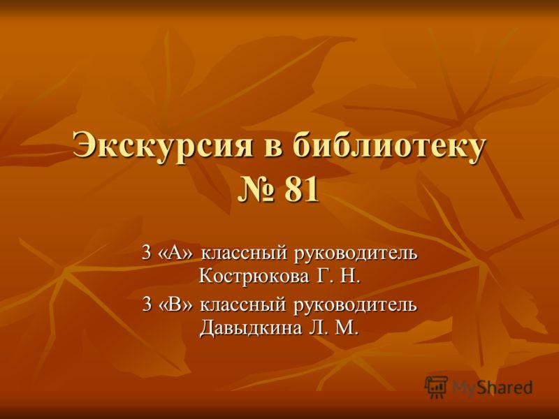 Экскурсия в библиотеку 81 3 «А» классный руководитель Кострюкова Г. Н. 3 «В» классный руководитель Давыдкина Л. М.