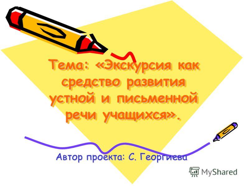 Тема: «Экскурсия как средство развития устной и письменной речи учащихся». Автор проекта: С. Георгиева