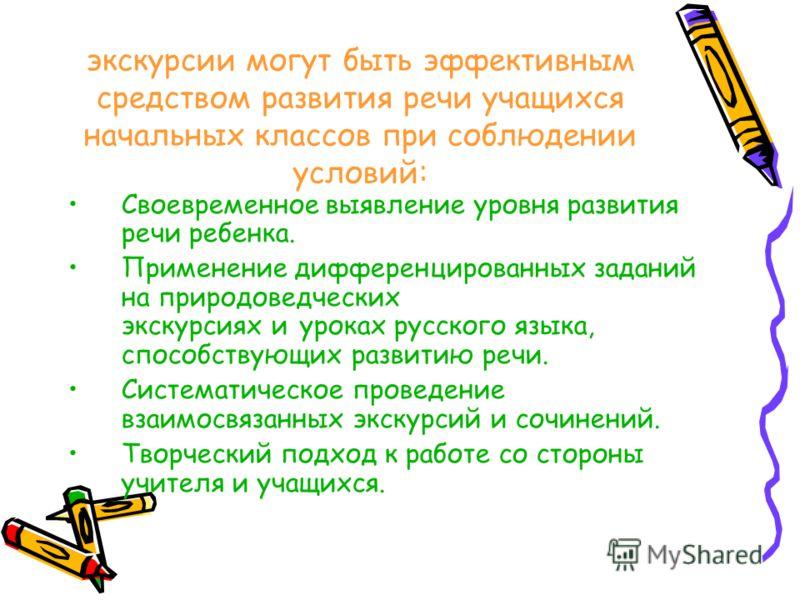 экскурсии могут быть эффективным средством развития речи учащихся начальных классов при соблюдении условий: Своевременное выявление уровня развития речи ребенка. Применение дифференцированных заданий на природоведческих экскурсиях и уроках русского я