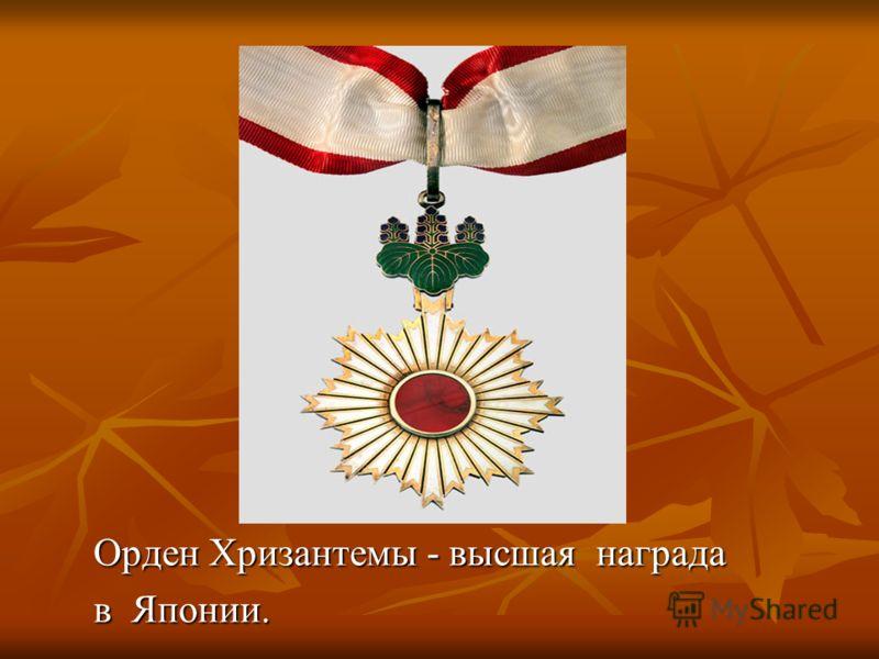 Орден Хризантемы - высшая награда Орден Хризантемы - высшая награда в Японии. в Японии.