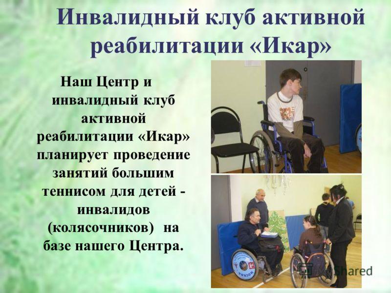 Инвалидный клуб активной реабилитации «Икар» Наш Центр и инвалидный клуб активной реабилитации «Икар» планирует проведение занятий большим теннисом для детей - инвалидов (колясочников) на базе нашего Центра.