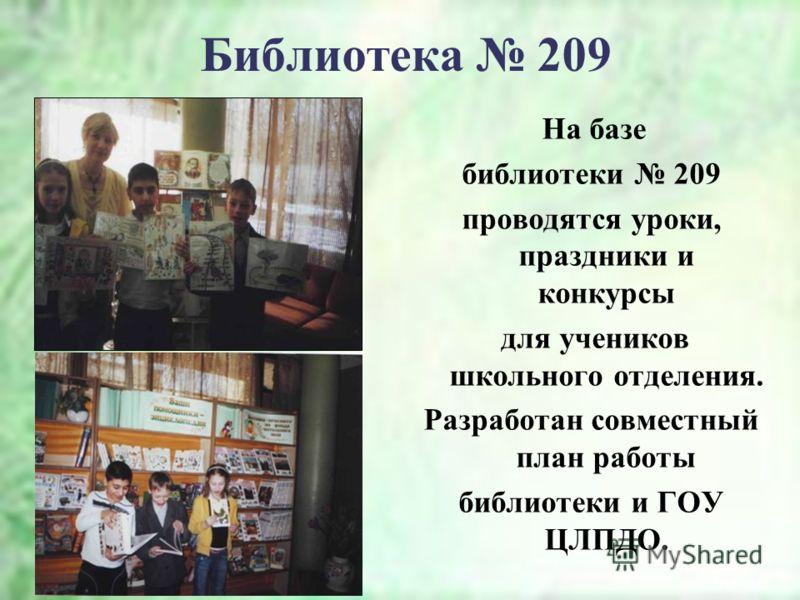 Библиотека 209 На базе библиотеки 209 проводятся уроки, праздники и конкурсы для учеников школьного отделения. Разработан совместный план работы библиотеки и ГОУ ЦЛПДО.