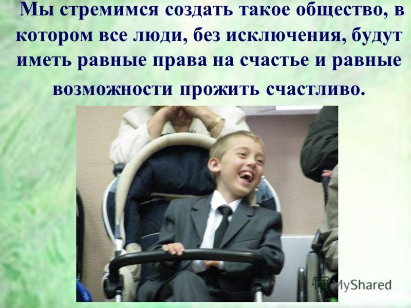 Мы стремимся создать такое общество, в котором все люди, без исключения, будут иметь равные права на счастье и равные возможности прожить счастливо.