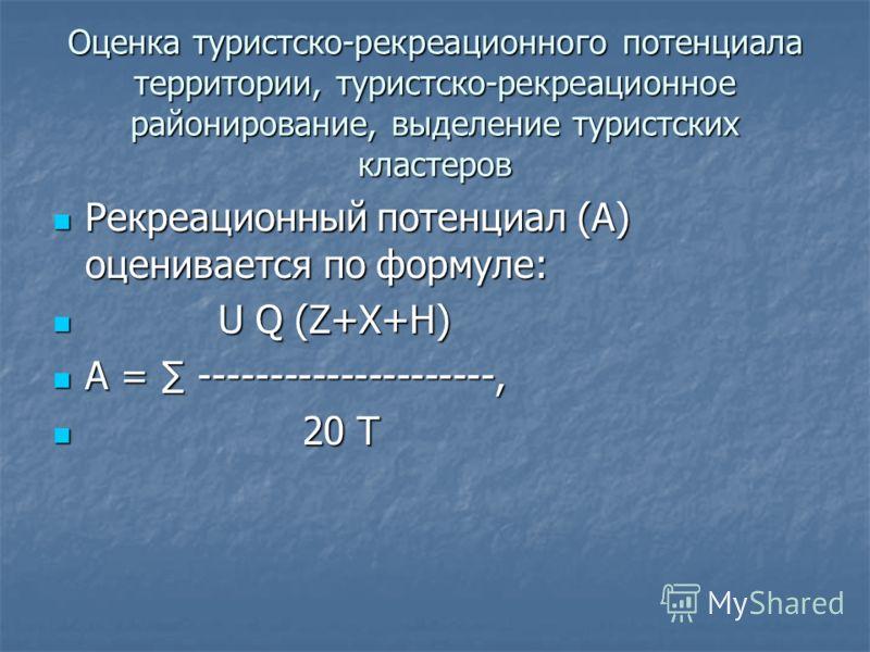 Оценка туристско-рекреационного потенциала территории, туристско-рекреационное районирование, выделение туристских кластеров Рекреационный потенциал (А) оценивается по формуле: Рекреационный потенциал (А) оценивается по формуле: U Q (Z+X+H) U Q (Z+X+