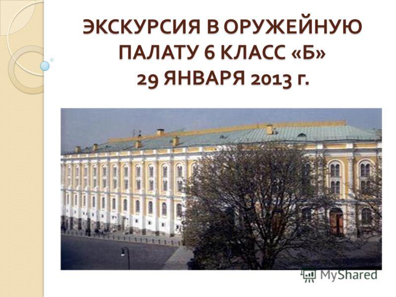 ЭКСКУРСИЯ В ОРУЖЕЙНУЮ ПАЛАТУ 6 КЛАСС « Б » 29 ЯНВАРЯ 2013 г.