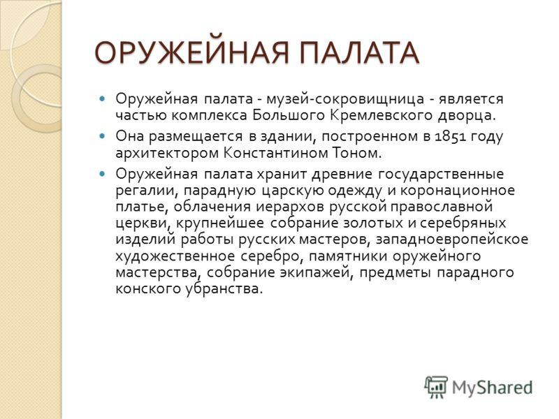 ОРУЖЕЙНАЯ ПАЛАТА Оружейная палата - музей - сокровищница - является частью комплекса Большого Кремлевского дворца. Она размещается в здании, построенном в 1851 году архитектором Константином Тоном. Оружейная палата хранит древние государственные рега
