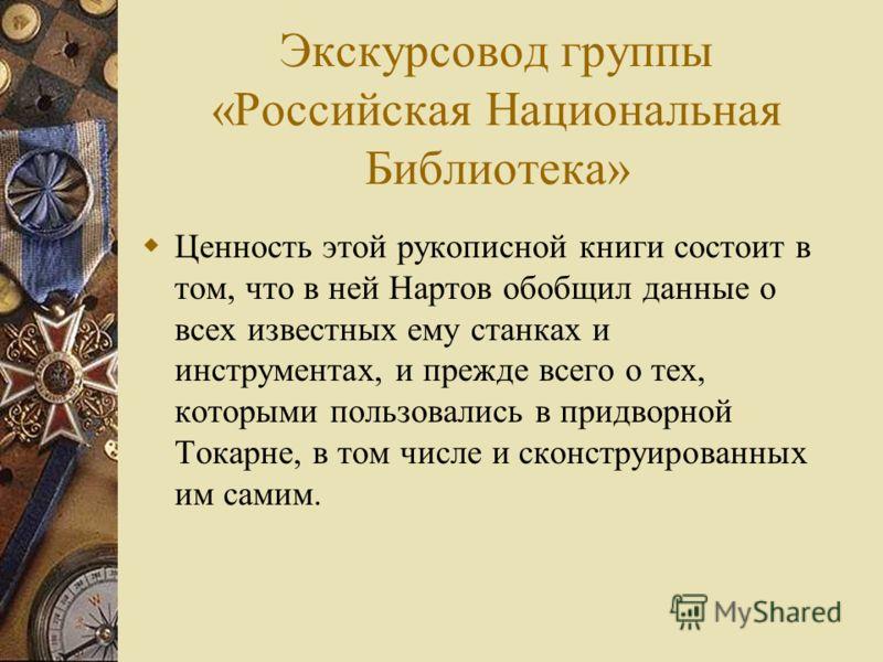 Экскурсовод группы «Российская Национальная Библиотека» Ценность этой рукописной книги состоит в том, что в ней Нартов обобщил данные о всех известных ему станках и инструментах, и прежде всего о тех, которыми пользовались в придворной Токарне, в том