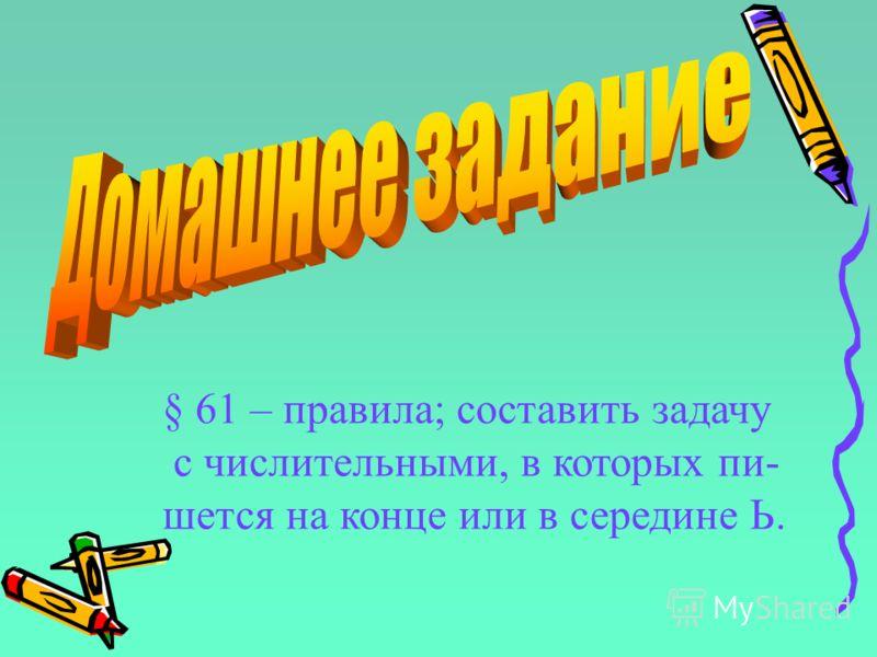 § 61 – правила; составить задачу с числительными, в которых пи- шется на конце или в середине Ь.