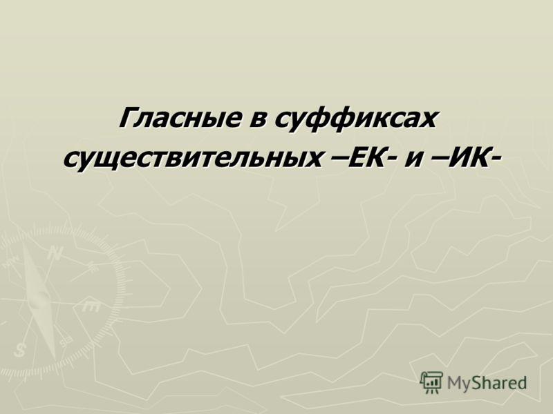 Гласные в суффиксах существительных –ЕК- и –ИК- существительных –ЕК- и –ИК-