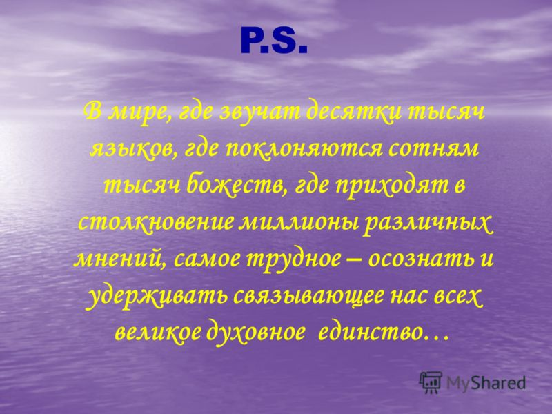 P.S. В мире, где звучат десятки тысяч языков, где поклоняются сотням тысяч божеств, где приходят в столкновение миллионы различных мнений, самое трудное – осознать и удерживать связывающее нас всех великое духовное единство…