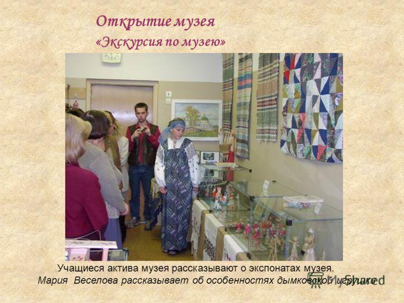 Открытие музея «Экскурсия по музею» Учащиеся актива музея рассказывают о экспонатах музея. Мария Веселова рассказывает об особенностях дымковской игрушки.