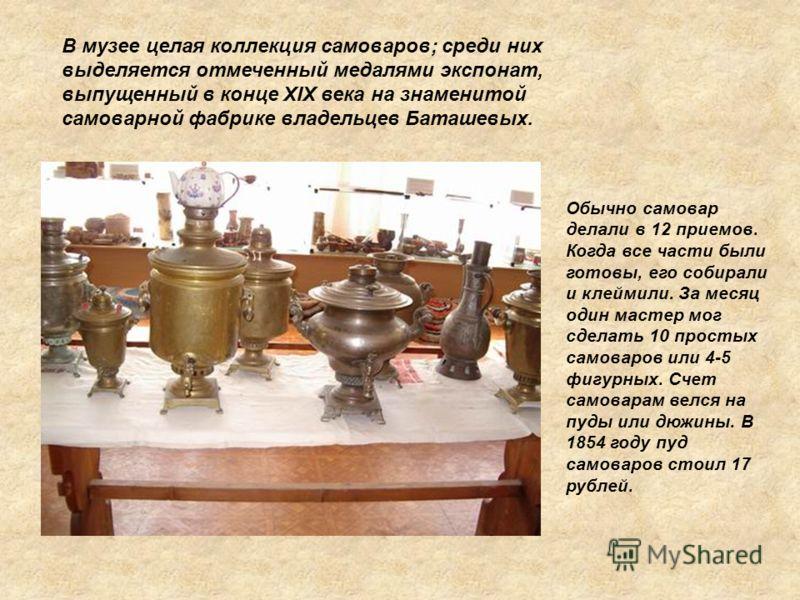 В музее целая коллекция самоваров; среди них выделяется отмеченный медалями экспонат, выпущенный в конце XIX века на знаменитой самоварной фабрике владельцев Баташевых. Обычно самовар делали в 12 приемов. Когда все части были готовы, его собирали и к