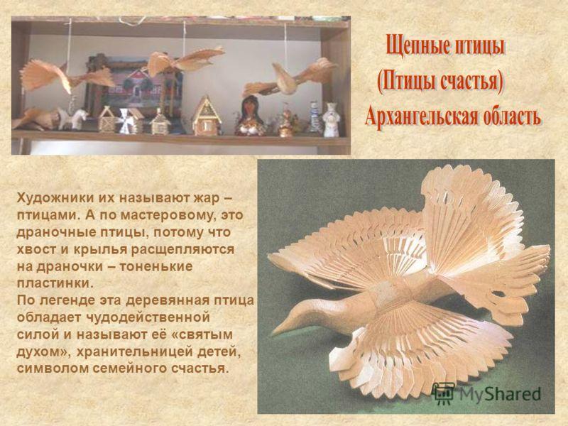 Художники их называют жар – птицами. А по мастеровому, это драночные птицы, потому что хвост и крылья расщепляются на драночки – тоненькие пластинки. По легенде эта деревянная птица обладает чудодейственной силой и называют её «святым духом», храните