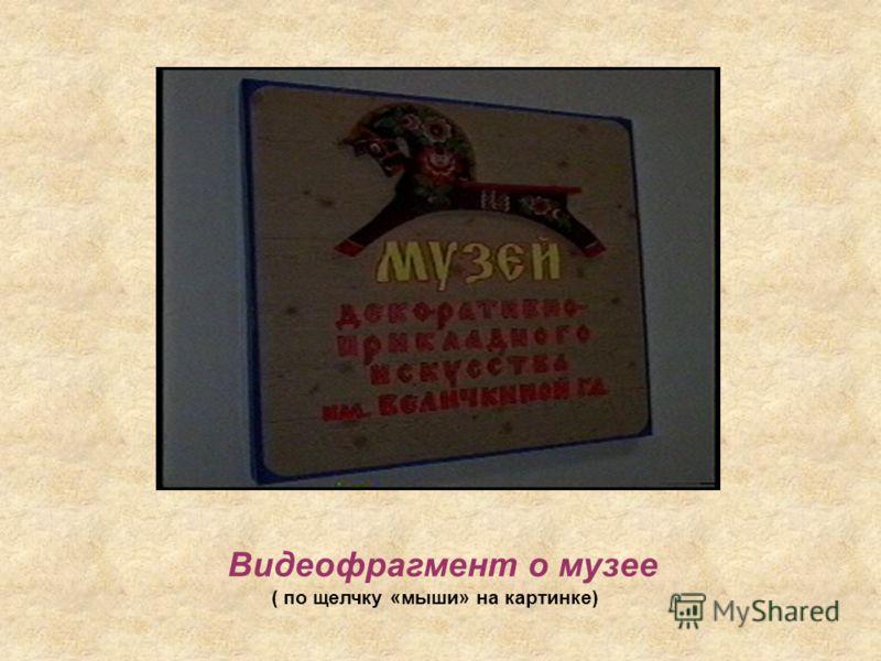 Видеофрагмент о музее ( по щелчку «мыши» на картинке)