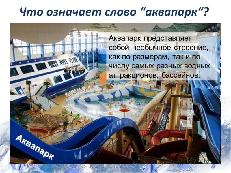 Аквапарк Аквапарк представляет собой необычное строение, как по размерам, так и по числу самых разных водных аттракционов, бассейнов. Что означает слово аквапарк?