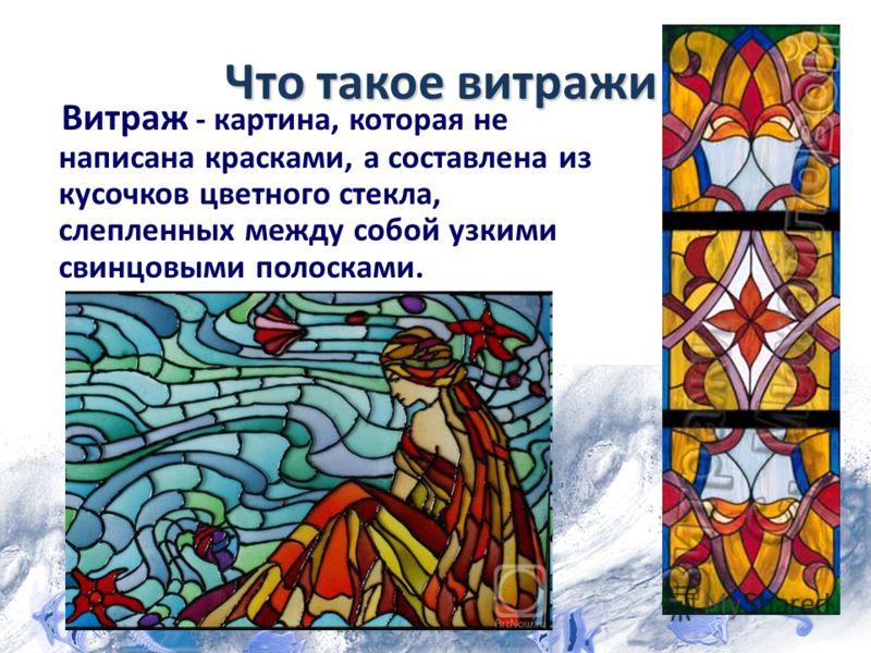 Что такое витражи Витраж - картина, которая не написана красками, а составлена из кусочков цветного стекла, слепленных между собой узкими свинцовыми полосками.