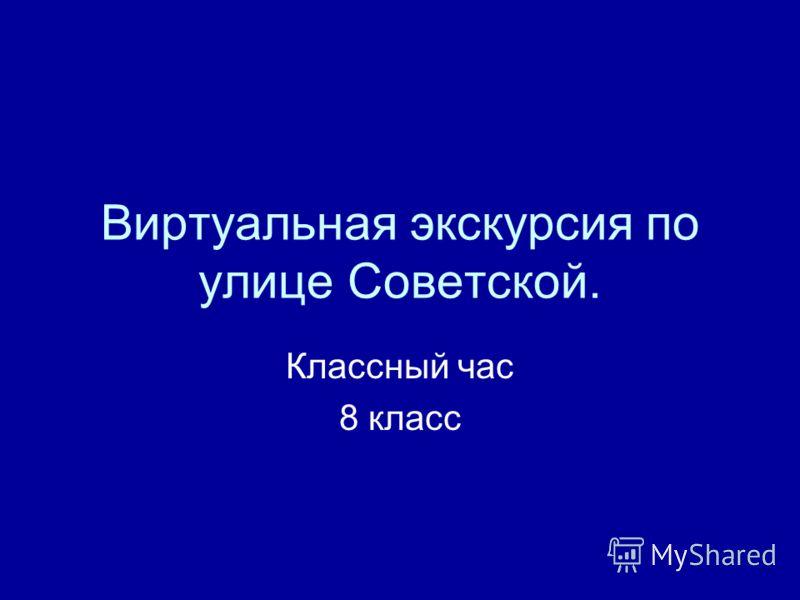 Виртуальная экскурсия по улице Советской. Классный час 8 класс