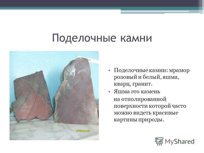 Поделочные камни Поделочные камни: мрамор розовый и белый, яшма, кварц, гранит. Яшма это камень на отполированной поверхности которой часто можно видеть красивые картины природы.