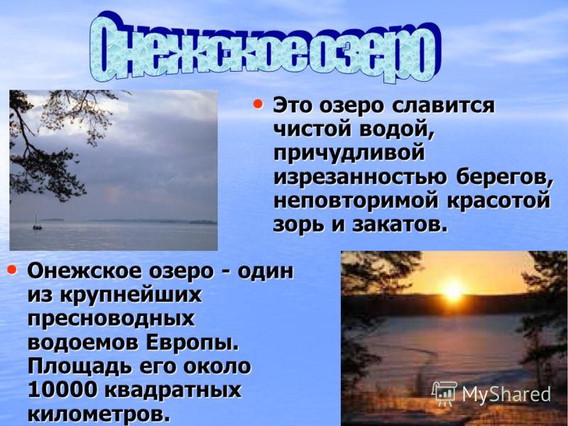 Онежское озеро - один из крупнейших пресноводных водоемов Европы. Площадь его около 10000 квадратных километров. Онежское озеро - один из крупнейших пресноводных водоемов Европы. Площадь его около 10000 квадратных километров. Это озеро славится чисто