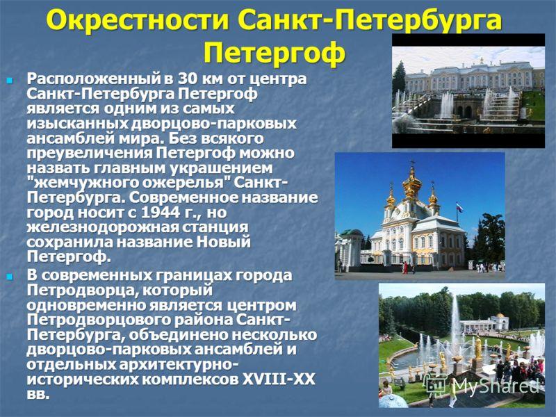Окрестности Санкт-Петербурга Петергоф Расположенный в 30 км от центра Санкт-Петербурга Петергоф является одним из самых изысканных дворцово-парковых ансамблей мира. Без всякого преувеличения Петергоф можно назвать главным украшением