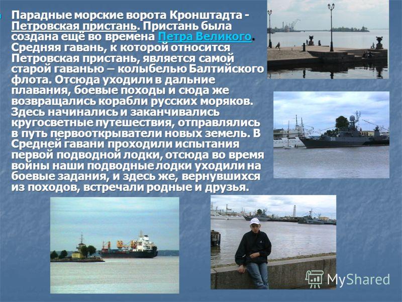 Парадные морские ворота Кронштадта - Петровская пристань. Пристань была создана ещё во времена Петра Великого. Средняя гавань, к которой относится Петровская пристань, является самой старой гаванью – колыбелью Балтийского флота. Отсюда уходили в даль