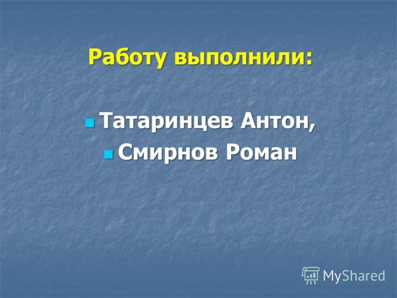 Работу выполнили: Татаринцев Антон, Татаринцев Антон, Смирнов Роман Смирнов Роман