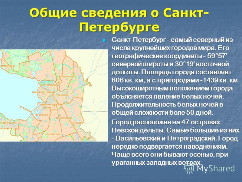 Общие сведения о Санкт- Петербурге Санкт-Петербург - самый северный из числа крупнейших городов мира. Его географические координаты - 59°57' северной широты и 30°19' восточной долготы. Площадь города составляет 606 кв. км, а с пригородами -1439 кв. к