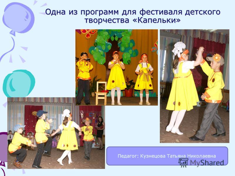 Одна из программ для фестиваля детского творчества «Капельки» Педагог: Кузнецова Татьяна Николаевна