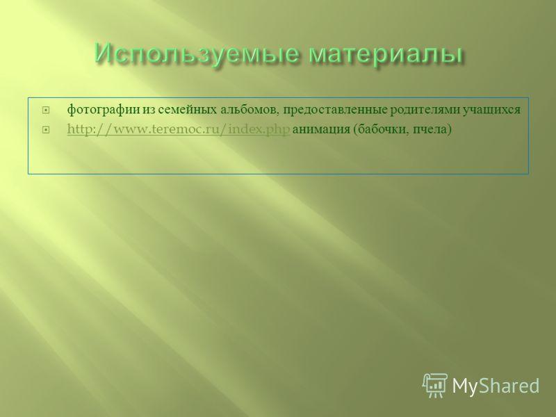 фотографии из семейных альбомов, предоставленные родителями учащихся http://www.teremoc.ru/index.php анимация ( бабочки, пчела ) http://www.teremoc.ru/index.php