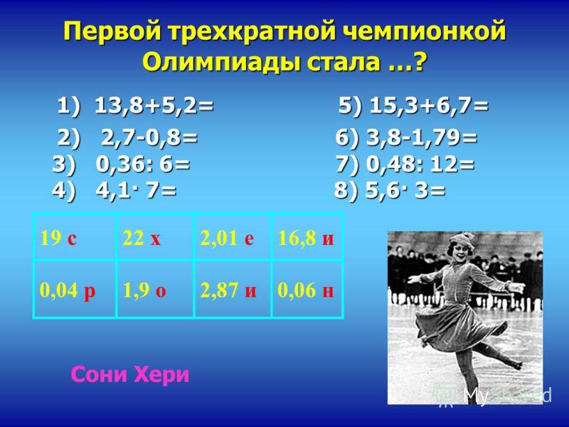 1) 13,8+5,2= 5) 15,3+6,7= 1) 13,8+5,2= 5) 15,3+6,7= 2) 2,7-0,8= 6) 3,8-1,79= 3) 0,36: 6= 7) 0,48: 12= 4) 4,1· 7= 8) 5,6· 3= 2) 2,7-0,8= 6) 3,8-1,79= 3) 0,36: 6= 7) 0,48: 12= 4) 4,1· 7= 8) 5,6· 3= 19 с22 х2,01 е16,8 и 0,04 р1,9 о2,87 и0,06 н Первой тр