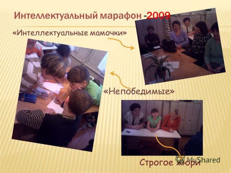 «Интеллектуальные мамочки» «Непобедимые» Строгое жюри Интеллектуальный марафон -2009