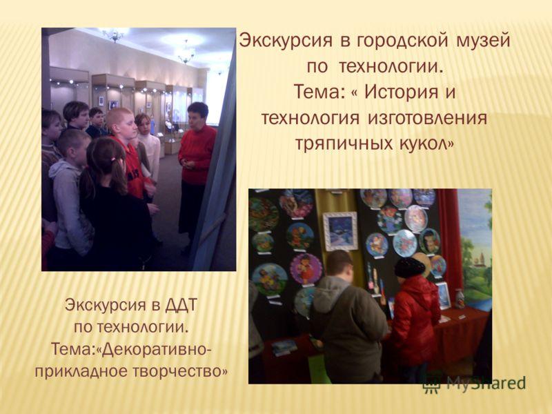 Экскурсия в городской музей по технологии. Тема: « История и технология изготовления тряпичных кукол» Экскурсия в ДДТ по технологии. Тема:«Декоративно- прикладное творчество»