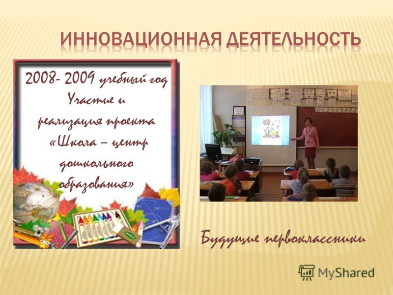 2008- 2009 учебный год Участие и реализация проекта «Школа – центр дошкольного образования» Будущие первоклассники