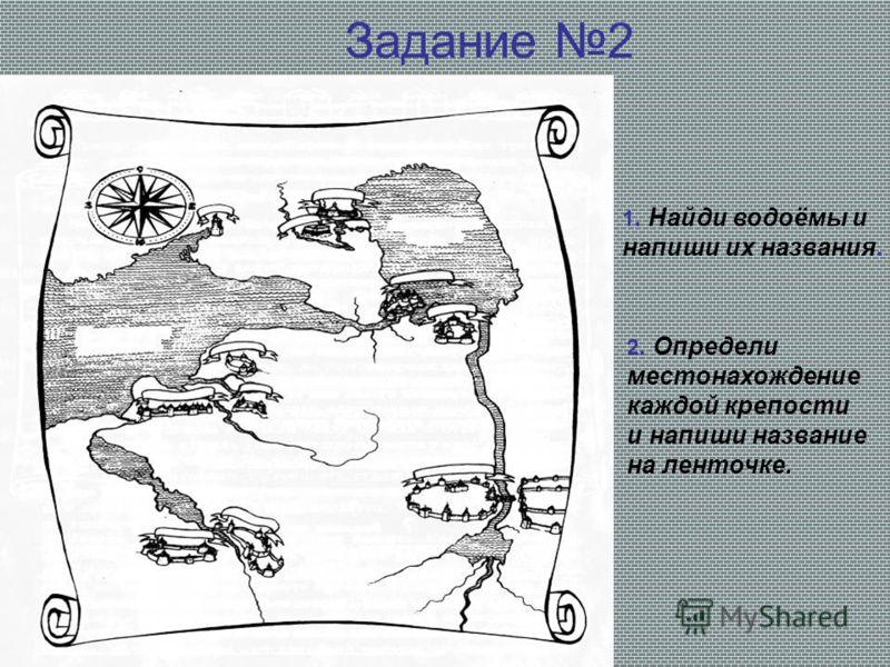 Задание 2 1. Найди водоёмы и напиши их названия. 2. Определи местонахождение каждой крепости и напиши название на ленточке.