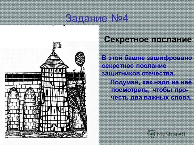 Задание 4 Секретное послание В этой башне зашифровано секретное послание защитников отечества. Подумай, как надо на неё посмотреть, чтобы про- честь два важных слова.