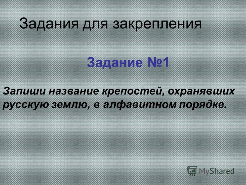 Задания для закрепления Задание 1 Запиши название крепостей, охранявших русскую землю, в алфавитном порядке.