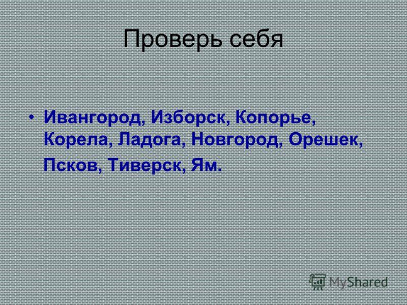 Проверь себя Ивангород, Изборск, Копорье, Корела, Ладога, Новгород, Орешек, Псков, Тиверск, Ям.
