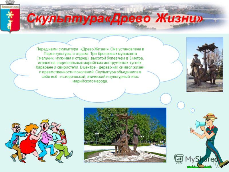 Скульптура«Древо Жизни» Перед нами скульптура «Древо Жизни». Она установлена в Парке культуры и отдыха. Три бронзовых музыканта ( мальчик, мужчина и старец), высотой более чем в 3 метра, играют на национальных марийских инструментах: гуслях, барабане