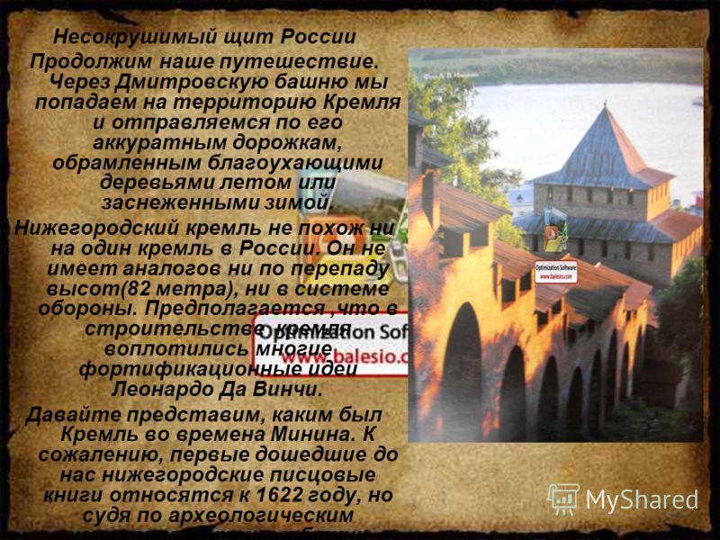 Несокрушимый щит России Продолжим наше путешествие. Через Дмитровскую башню мы попадаем на территорию Кремля и отправляемся по его аккуратным дорожкам, обрамленным благоухающими деревьями летом или заснеженными зимой. Нижегородский кремль не похож ни