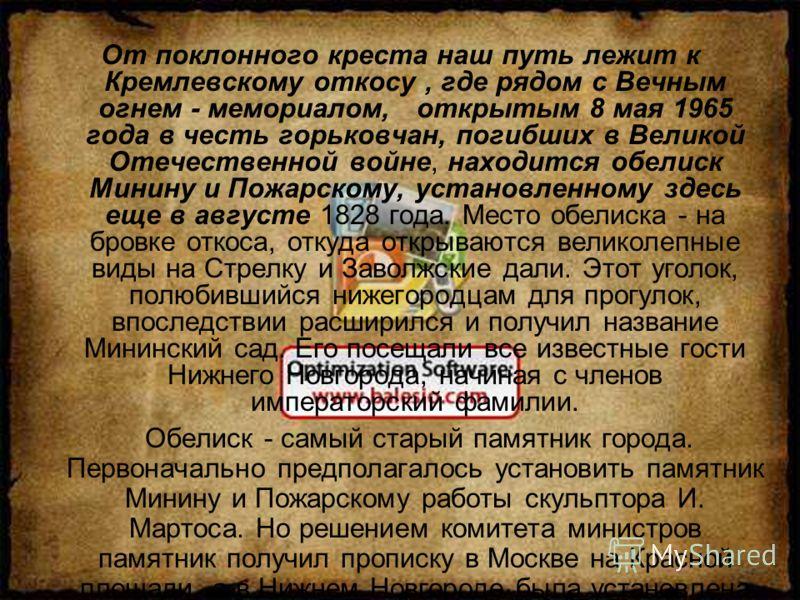От поклонного креста наш путь лежит к Кремлевскому откосу, где рядом с Вечным огнем - мемориалом, открытым 8 мая 1965 года в честь горьковчан, погибших в Великой Отечественной войне, находится обелиск Минину и Пожарскому, установленному здесь еще в а