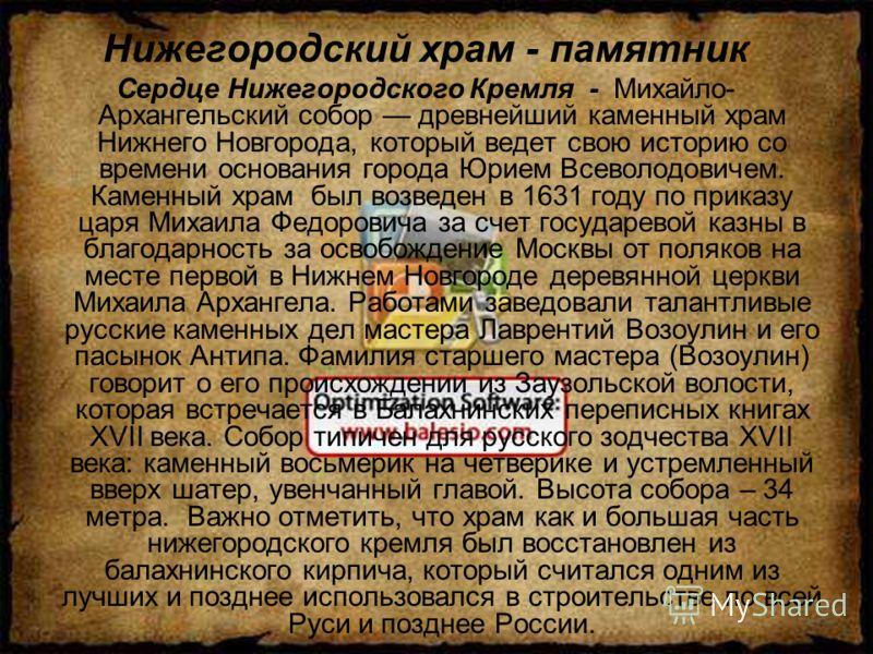 Нижегородский храм - памятник Сердце Нижегородского Кремля - Михайло- Архангельский собор древнейший каменный храм Нижнего Новгорода, который ведет свою историю со времени основания города Юрием Всеволодовичем. Каменный храм был возведен в 1631 году