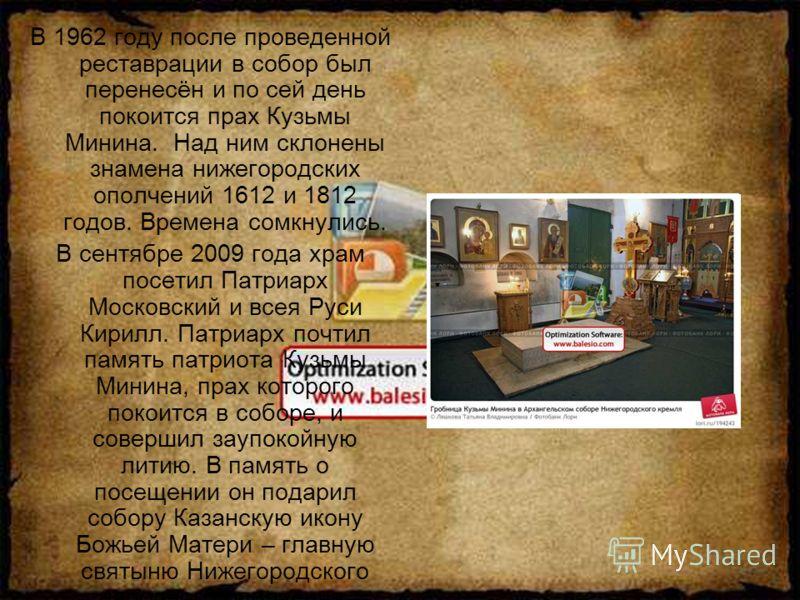 В 1962 году после проведенной реставрации в собор был перенесён и по сей день покоится прах Кузьмы Минина. Над ним склонены знамена нижегородских ополчений 1612 и 1812 годов. Времена сомкнулись. В сентябре 2009 года храм посетил Патриарх Московский и