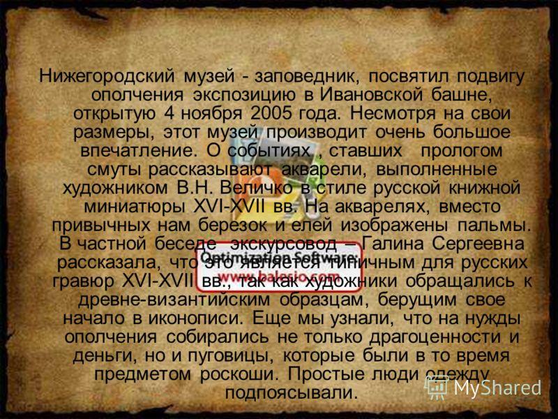 Нижегородский музей - заповедник, посвятил подвигу ополчения экспозицию в Ивановской башне, открытую 4 ноября 2005 года. Несмотря на свои размеры, этот музей производит очень большое впечатление. О событиях, ставших прологом смуты рассказывают акваре