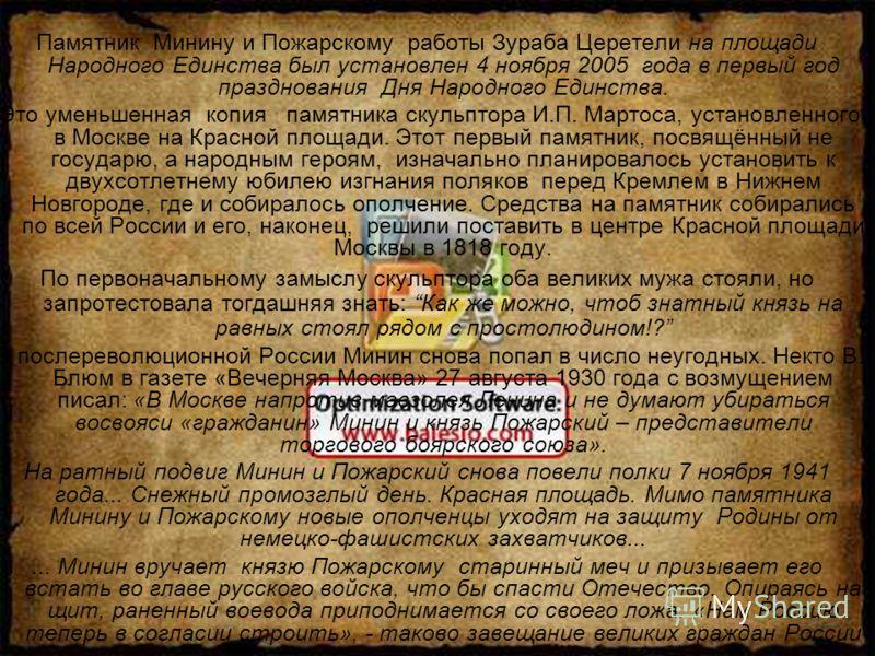 Памятник Минину и Пожарскому работы Зураба Церетели на площади Народного Единства был установлен 4 ноября 2005 года в первый год празднования Дня Народного Единства. Это уменьшенная копия памятника скульптора И.П. Мартоса, установленного в Москве на