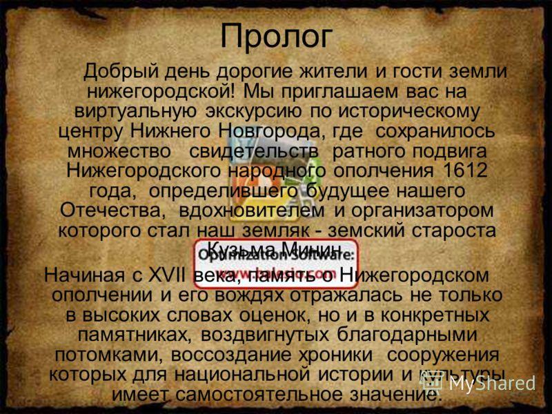 Пролог Добрый день дорогие жители и гости земли нижегородской! Мы приглашаем вас на виртуальную экскурсию по историческому центру Нижнего Новгорода, где сохранилось множество свидетельств ратного подвига Нижегородского народного ополчения 1612 года,