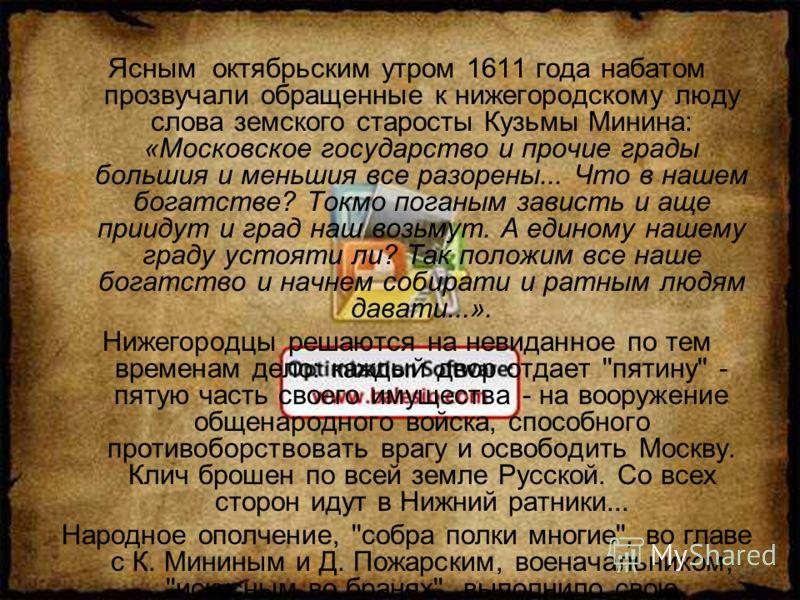 Ясным октябрьским утром 1611 года набатом прозвучали обращенные к нижегородскому люду слова земского старосты Кузьмы Минина: «Московское государство и прочие грады большия и меньшия все разорены... Что в нашем богатстве? Токмо поганым зависть и аще п